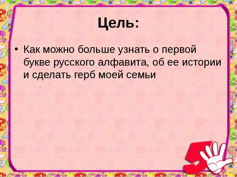 Цель: Как можно больше узнать о первой букве русского алфавита, об ее истории...
