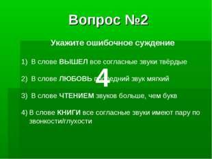 Вопрос №2 Укажите ошибочное суждение В слове ВЫШЕЛ все согласные звуки твёрды