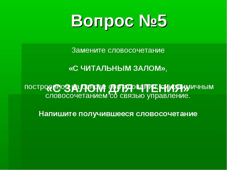 Вопрос №5 Замените словосочетание «С ЧИТАЛЬНЫМ ЗАЛОМ», построенное на основе...