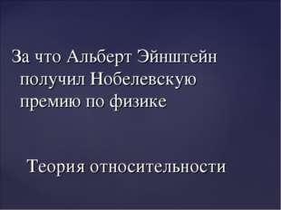 За что Альберт Эйнштейн получил Нобелевскую премию по физике Теория относител