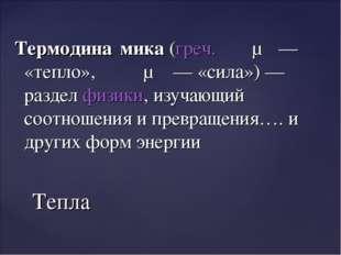Термодина́мика(греч.θέρμη— «тепло»,δύναμις— «сила»)— разделфизики, изу