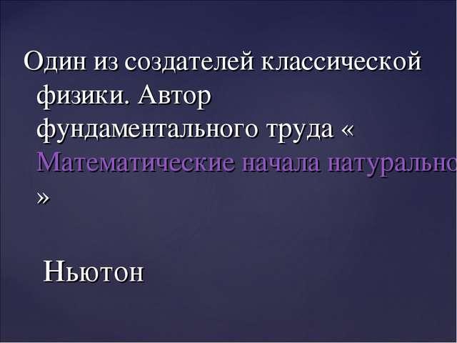 Один из создателей классической физики. Автор фундаментального труда «Математ...