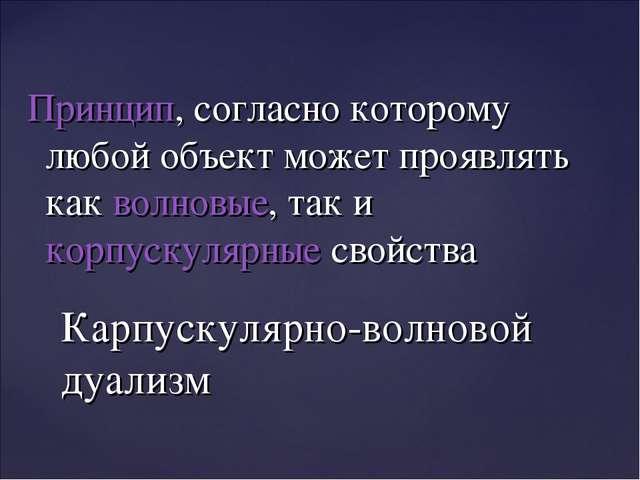 Принцип, согласно которому любой объект может проявлять какволновые, так ик...