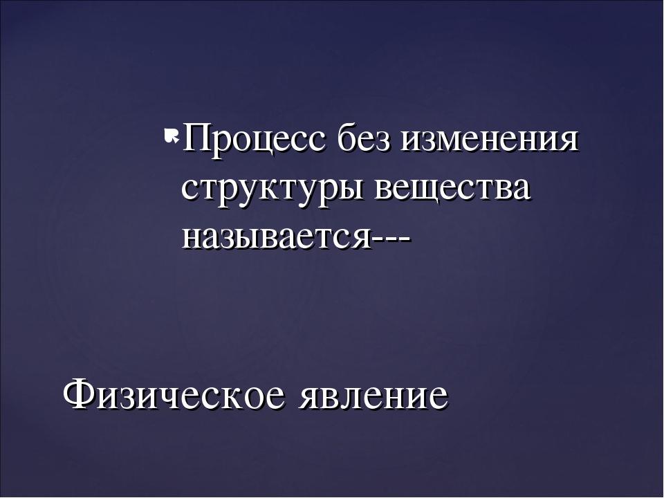 Процесс без изменения структуры вещества называется--- Физическое явление