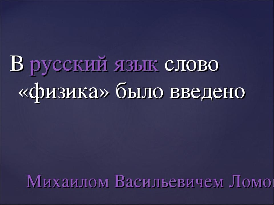 Врусский языкслово «физика» было введено Михаилом Васильевичем Ломоносовым