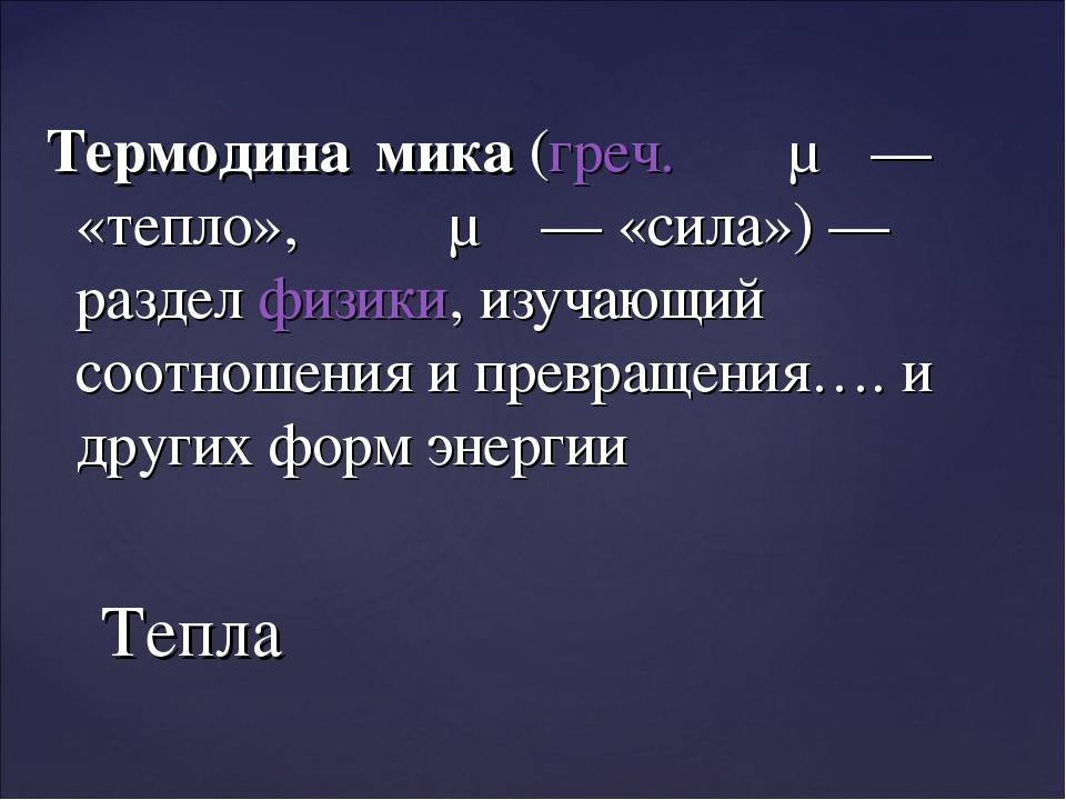 Термодина́мика(греч.θέρμη— «тепло»,δύναμις— «сила»)— разделфизики, изу...