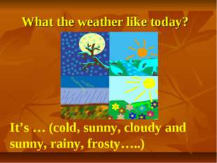 What the weather like today? It's … (cold, sunny, cloudy and sunny, rainy, fr