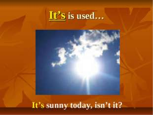 It's is used… It's sunny today, isn't it?