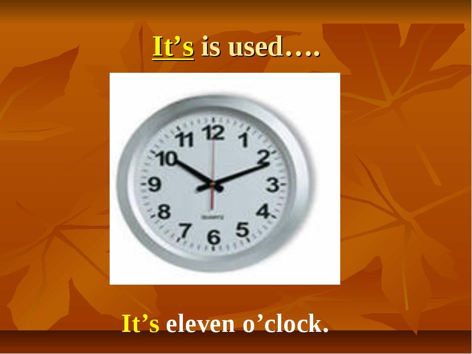 It's is used…. It's eleven o'clock.