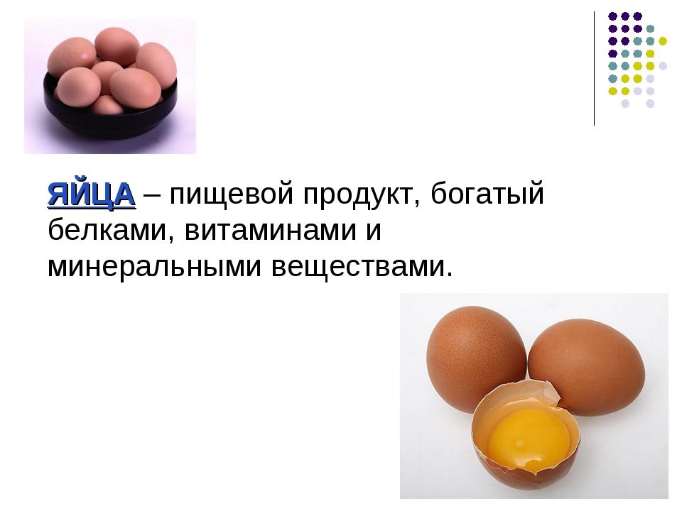 ЯЙЦА – пищевой продукт, богатый белками, витаминами и минеральными веществами.