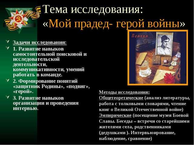 Тема исследования: «Мой прадед- герой войны» Задачи исследования: 1. Развитие...