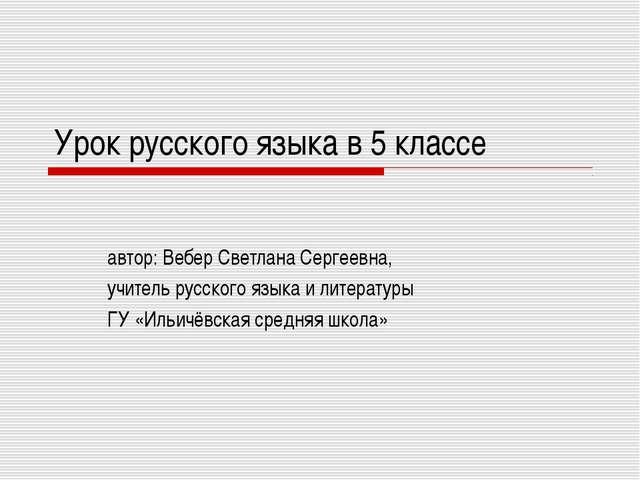 Урок русского языка в 5 классе автор: Вебер Светлана Сергеевна, учитель русск...