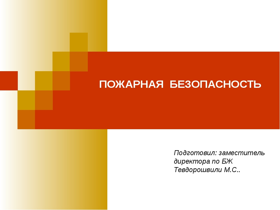 ПОЖАРНАЯ БЕЗОПАСНОСТЬ Подготовил: заместитель директора по БЖ Тевдорошвили М....