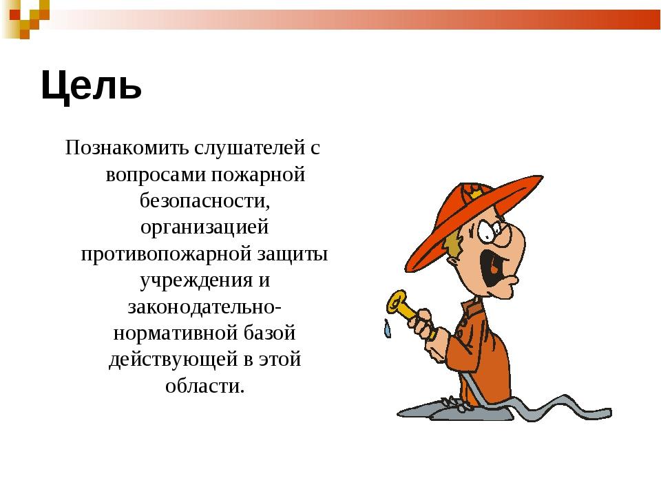 Цель Познакомить слушателей с вопросами пожарной безопасности, организацией п...