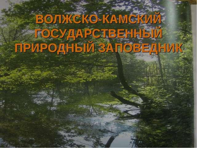 ВОЛЖСКО-КАМСКИЙ ГОСУДАРСТВЕННЫЙ ПРИРОДНЫЙ ЗАПОВЕДНИК