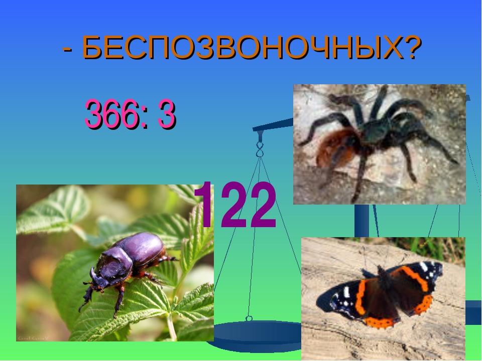 - БЕСПОЗВОНОЧНЫХ? 366: 3 122