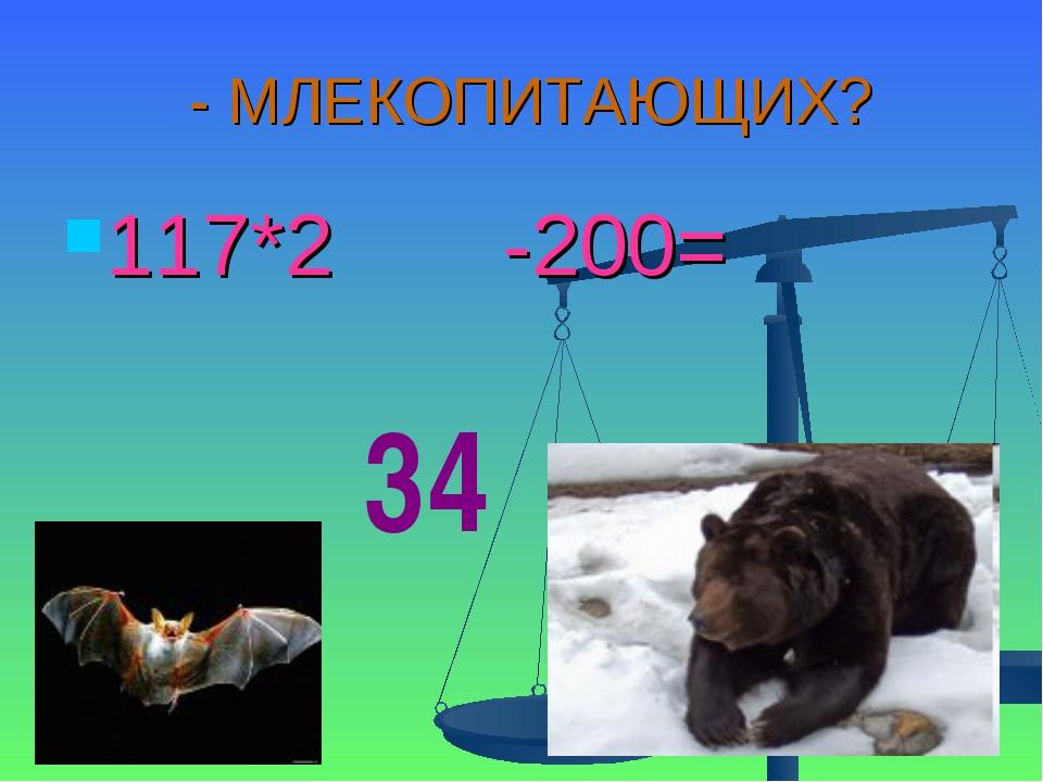 - МЛЕКОПИТАЮЩИХ? 117*2 -200= 34