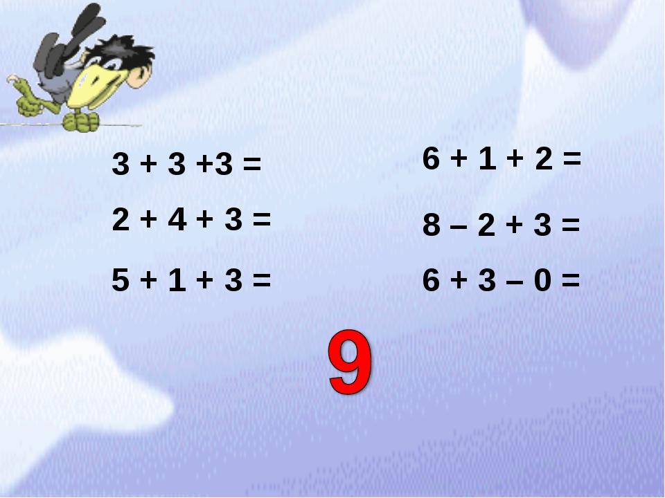 3 + 3 +3 = 2 + 4 + 3 = 5 + 1 + 3 = 6 + 1 + 2 = 8 – 2 + 3 = 6 + 3 – 0 =