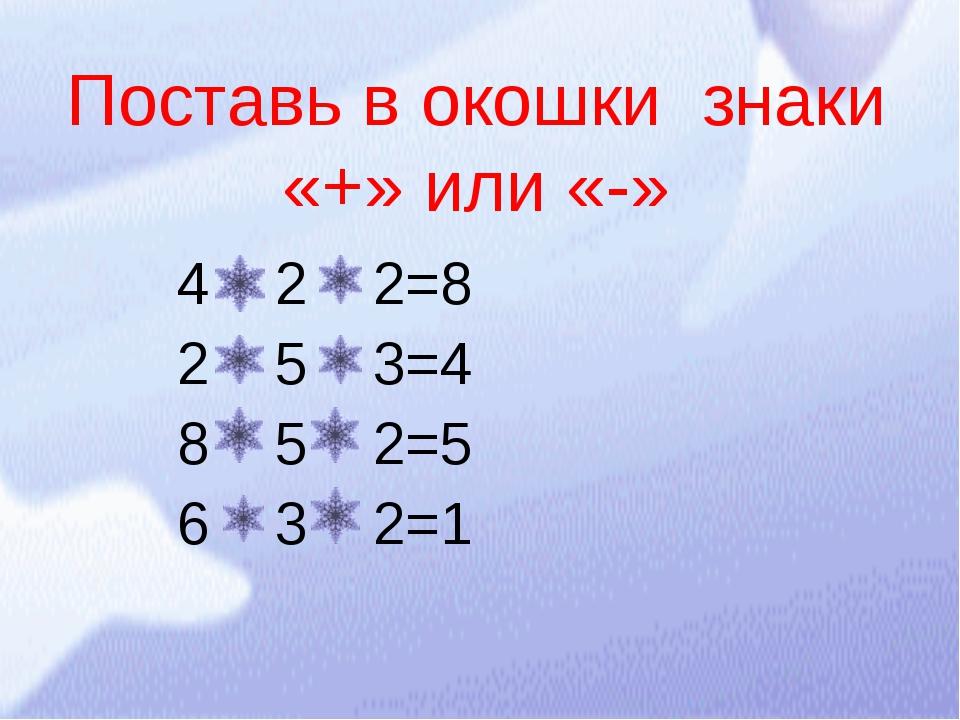 4 2 2=8 2 5 3=4 8 5 2=5 6 3 2=1 Поставь в окошки знаки «+» или «-»