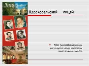 Царскосельский лицей Автор: Кукуева Ирина Ивановна, учитель русского языка и