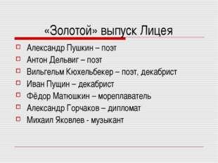 «Золотой» выпуск Лицея Александр Пушкин – поэт Антон Дельвиг – поэт Вильгельм