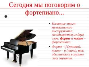 Сегодня мы поговорим о фортепиано... Название этого музыкального инструмента