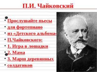 П.И. Чайковский Прослушайте пьесы для фортепиано из «Детского альбома» П.Чайк