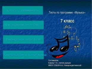 Тесты по программе «Музыка» 7 класс Составитель: Коваль Т.Э., учитель музыки