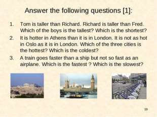 * Answer the following questions [1]: Tom is taller than Richard. Richard is