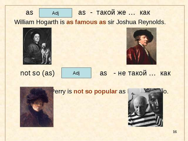 * as as - такой же … как William Hogarth is as famous as sir Joshua Reynolds....