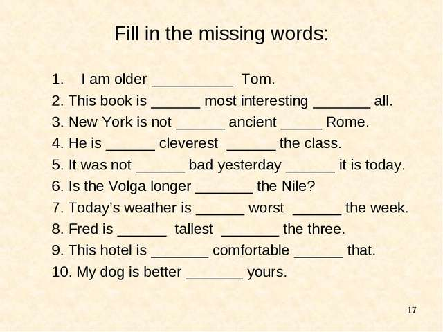 * Fill in the missing words: I am older __________ Tom. 2. This book is _____...