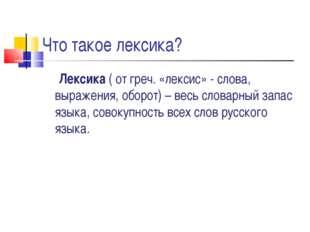 Что такое лексика? Лексика ( от греч. «лексис» - слова, выражения, оборот) –