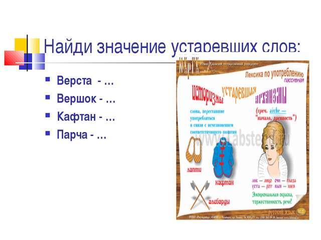 Найди значение устаревших слов: Верста - … Вершок - … Кафтан - … Парча  …