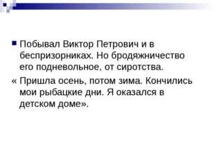 Побывал Виктор Петрович и в беспризорниках. Но бродяжничество его подневольно