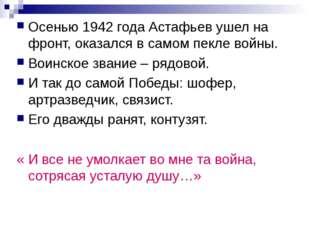 Осенью 1942 года Астафьев ушел на фронт, оказался в самом пекле войны. Воинск