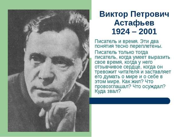 Виктор Петрович Астафьев 1924 – 2001 Писатель и время. Эти два понятия тесно...