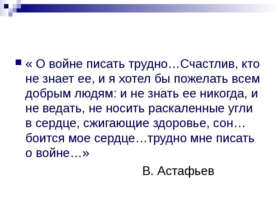 « О войне писать трудно…Счастлив, кто не знает ее, и я хотел бы пожелать всем...
