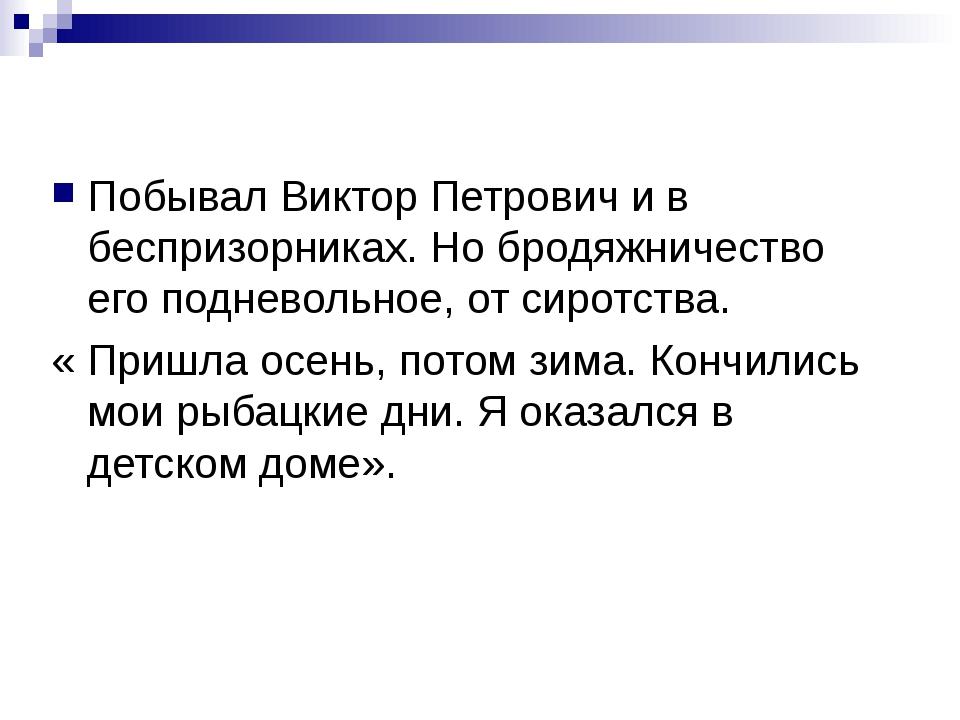 Побывал Виктор Петрович и в беспризорниках. Но бродяжничество его подневольно...