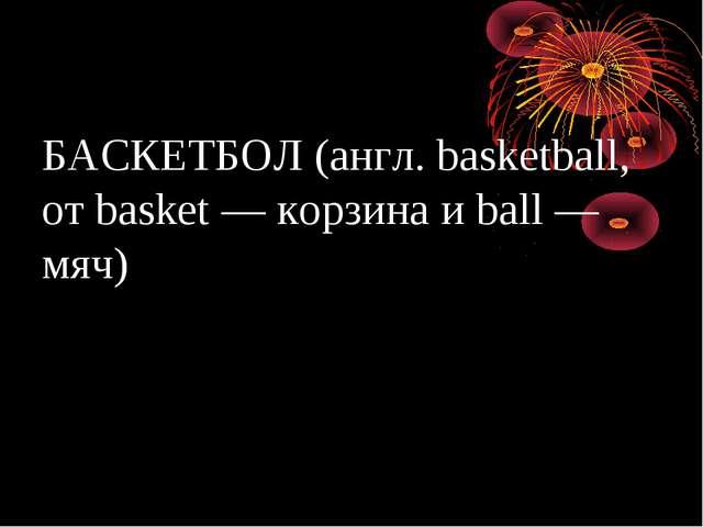 БАСКЕТБОЛ (англ. basketball, от basket — корзина и ball — мяч)