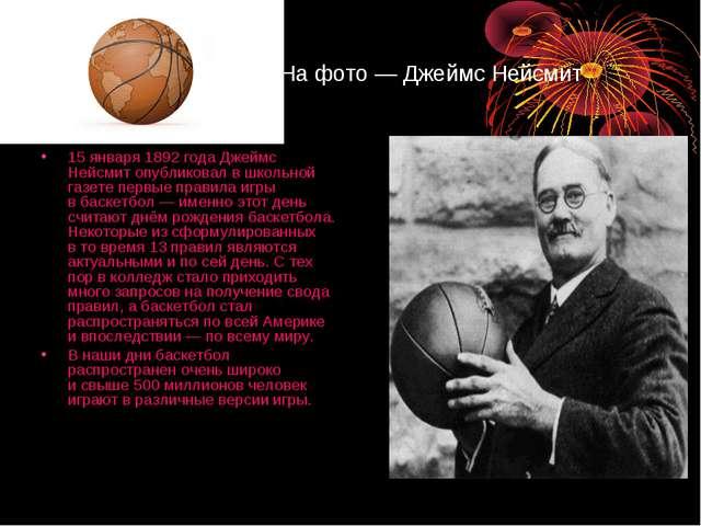 Нафото— Джеймс Нейсмит 15января 1892 года Джеймс Нейсмит опубликовал вшк...