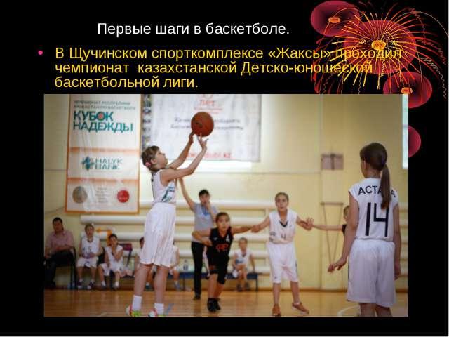 Первые шаги в баскетболе. В Щучинском спорткомплексе «Жаксы» проходил чемпио...