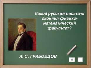 Какой русский писатель окончил физико-математический факультет? А. С. ГРИБОЕДОВ