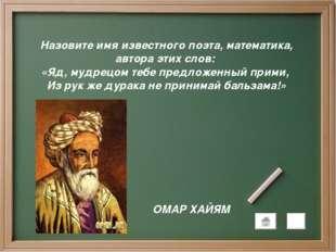 Назовите имя известного поэта, математика, автора этих слов: «Яд, мудрецом те