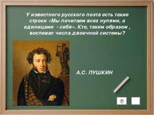 У известного русского поэта есть такие строки «Мы почитаем всех нулями, а еди