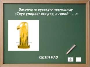 Закончите русскую пословицу «Трус умирает сто раз, а герой – …» ОДИН РАЗ