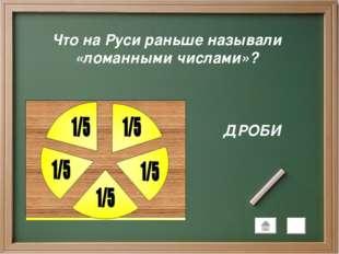 Что на Руси раньше называли «ломанными числами»? ДРОБИ