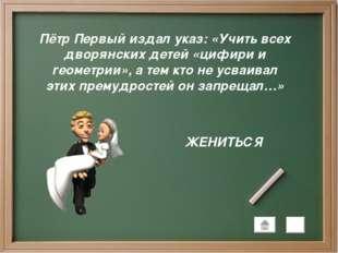 Пётр Первый издал указ: «Учить всех дворянских детей «цифири и геометрии», а
