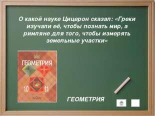 О какой науке Цицерон сказал: «Греки изучали её, чтобы познать мир, а римляне