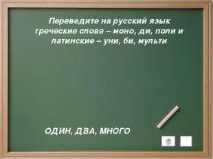 Переведите на русский язык греческие слова – моно, ди, поли и латинские – уни