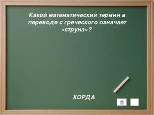 Какой математический термин в переводе с греческого означает «струна»? ХОРДА